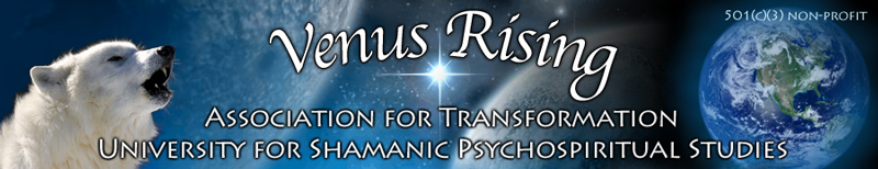 Venus Rising Association for Transformation is dedicated to Awakening the Shaman Within in order to assist personal and planetary transformation.